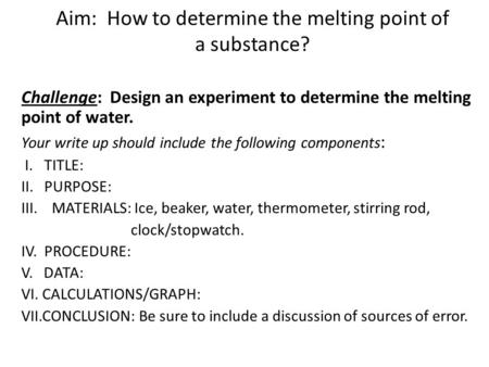Aim: How to determine the melting point of a substance? Challenge: Design an experiment to determine the melting point of water. Your write up should include.