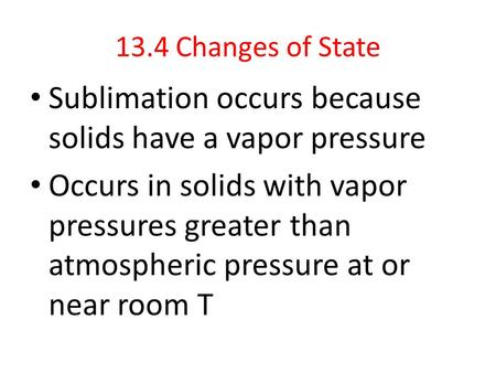 13.4 Changes of State Sublimation occurs because solids have a vapor pressure Occurs in solids with vapor pressures greater than atmospheric pressure at.