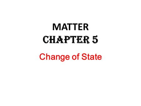 Change of State MATTER Chapter 5. Change of State A CHANGE OF STATE occurs if a material changes from one state to another because ENERGY is either GIVEN.