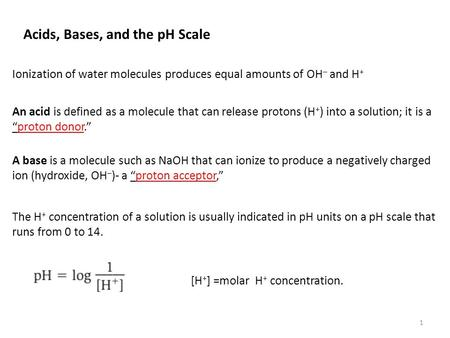 Ionization of water molecules produces equal amounts of OH – and H + Acids, Bases, and the pH Scale An acid is defined as a molecule that can release protons.