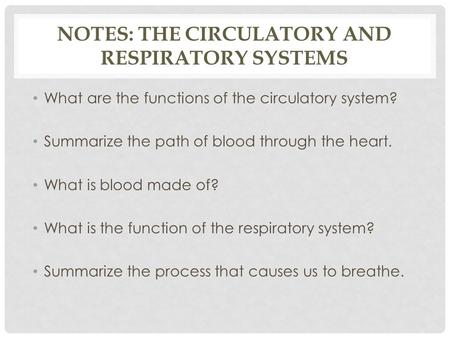 NOTES: THE CIRCULATORY AND RESPIRATORY SYSTEMS What are the functions of the circulatory system? Summarize the path of blood through the heart. What is.