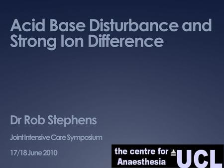 Acid Base Disturbance and Strong Ion Difference Dr Rob Stephens Joint Intensive Care Symposium 17/18 June 2010.