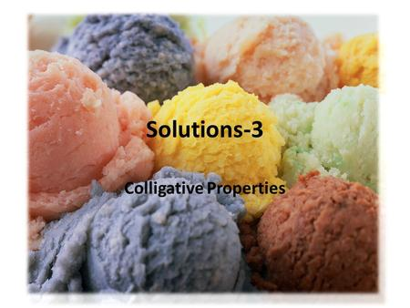 Solutions-3 Colligative Properties. When a solute is added to a solvent, particles get in the way of crystal formation. Freezing requires lower temperature.