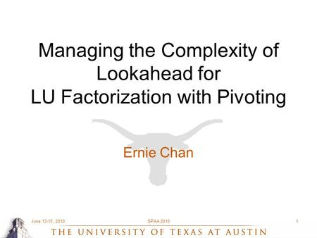 June 13-15, 2010SPAA 20101 Managing the Complexity of Lookahead for LU Factorization with Pivoting Ernie Chan.
