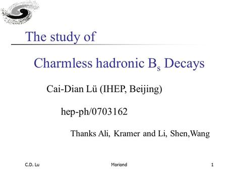C.D. LuMoriond1 Charmless hadronic B s Decays Cai-Dian Lü (IHEP, Beijing) Thanks Ali, Kramer and Li, Shen,Wang The study of hep-ph/0703162.
