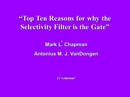"Mark L. Chapman Antonius M. J. VanDongen (*) ""Letterman"" * ""Top Ten Reasons for why the Selectivity Filter is the Gate"""