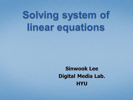 Sinwook Lee Digital Media Lab. HYU.  Linear Equations  To gain the appropriate solution, 1..n of equations are necessary.  The num of equations < n.