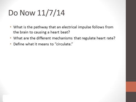 Do Now 11/7/14 What is the pathway that an electrical impulse follows from the brain to causing a heart beat? What are the different mechanisms that regulate.