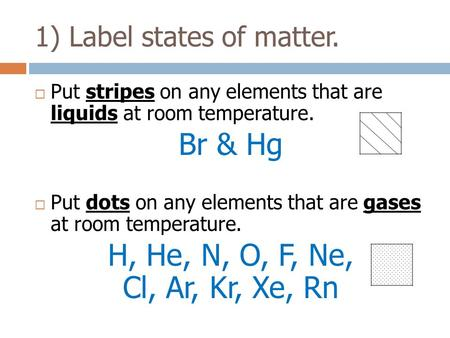  Put stripes on any elements that are liquids at room temperature. Br & Hg  Put dots on any elements that are gases at room temperature. H, He, N, O,