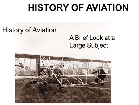 HISTORY OF AVIATION A BRIEF LOOK AT A LARGE SUBJECT History of Aviation A Brief Look at a Large Subject.
