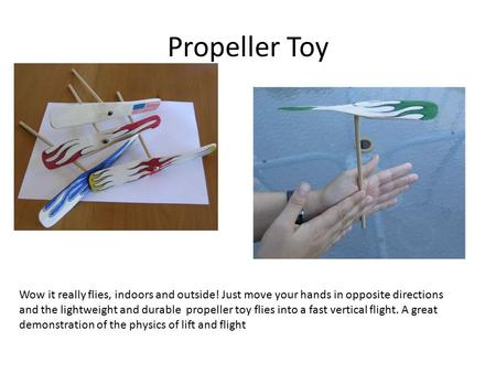 Propeller Toy Wow it really flies, indoors and outside! Just move your hands in opposite directions and the lightweight and durable propeller toy flies.