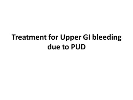 Treatment for Upper GI bleeding due to PUD. Goals Control upper GI bleeding Provide symptom relief Promote ulcer healing Prevent recurrence and other.