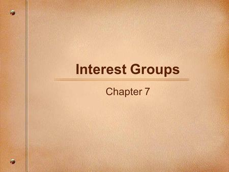 Interest Groups Chapter 7. Interest Groups Interest groups are organized groups of individuals sharing common objectives, who actively attempt to influence.