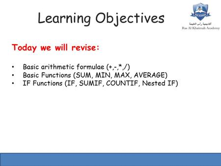 Learning Objectives Today we will revise: Basic arithmetic formulae (+,-,*,/) Basic Functions (SUM, MIN, MAX, AVERAGE) IF Functions (IF, SUMIF, COUNTIF,