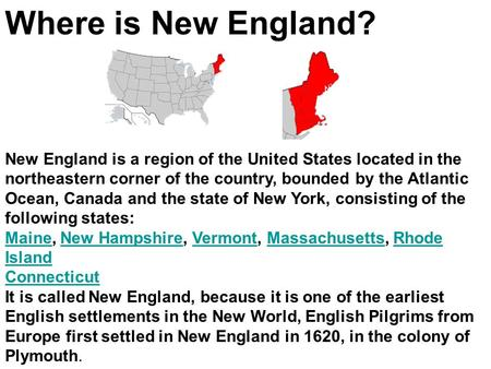 Where is New England? New England is a region of the United States located in the northeastern corner of the country, bounded by the Atlantic Ocean, Canada.