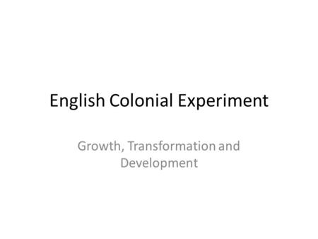 English Colonial Experiment Growth, Transformation and Development.