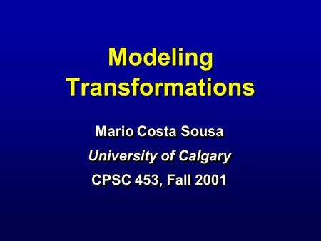 Modeling Transformations Mario Costa Sousa University of Calgary CPSC 453, Fall 2001 Mario Costa Sousa University of Calgary CPSC 453, Fall 2001.