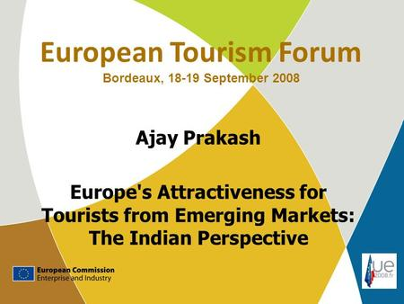 European Tourism Forum Bordeaux, 18-19 September 2008 Ajay Prakash Europe's Attractiveness for Tourists from Emerging Markets: The Indian Perspective.