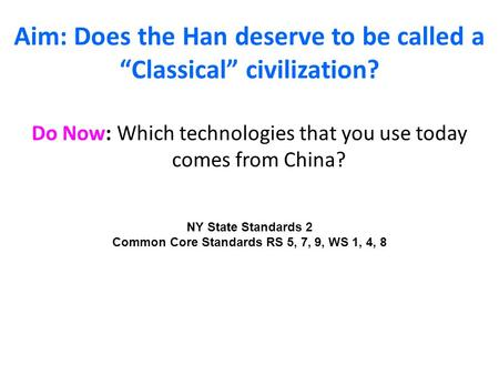 "Aim: Does the Han deserve to be called a ""Classical"" civilization? Do Now: Which technologies that you use today comes from China? NY State Standards 2."