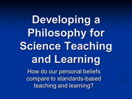 Developing a Philosophy for Science Teaching and Learning How do our personal beliefs compare to standards-based teaching and learning?