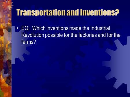 Transportation and Inventions? EQ: Which inventions made the Industrial Revolution possible for the factories and for the farms?
