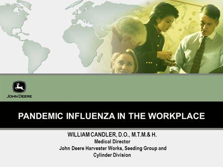 Building a Business as Great as Our Product 1 PANDEMIC INFLUENZA IN THE WORKPLACE WILLIAM CANDLER, D.O., M.T.M.& H. Medical Director John Deere Harvester.