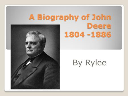 A Biography of John Deere 1804 -1886 By Rylee. Background John grew up in Rutland, Vermont. He began to work as a blacksmith. John opened a his first.