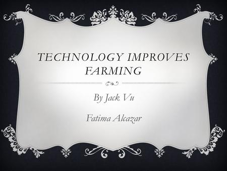 TECHNOLOGY IMPROVES FARMING By Jack Vu Fatima Alcazar.