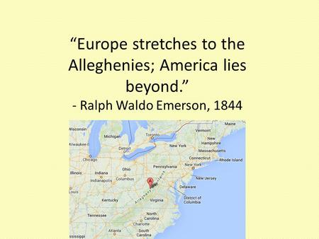 """Europe stretches to the Alleghenies; America lies beyond."" - Ralph Waldo Emerson, 1844."