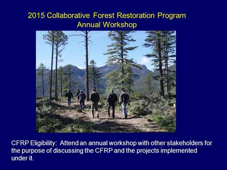 2015 Collaborative Forest Restoration Program Annual Workshop CFRP Eligibility: Attend an annual workshop with other stakeholders for the purpose of discussing.