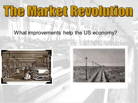 What improvements help the US economy?. Modernizing America Market Revolution is when Americans were buying and selling goods rather than making products.