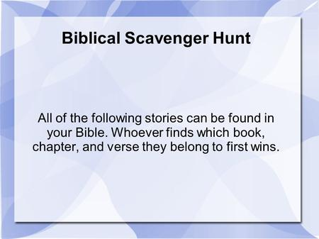 Biblical Scavenger Hunt All of the following stories can be found in your Bible. Whoever finds which book, chapter, and verse they belong to first wins.