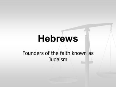 Hebrews Founders of the faith known as Judaism. First Hebrew was…. Abraham.