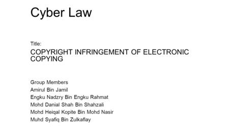 Cyber Law Title: COPYRIGHT INFRINGEMENT OF ELECTRONIC COPYING Group Members Amirul Bin Jamil Engku Nadzry Bin Engku Rahmat Mohd Danial Shah Bin Shahzali.