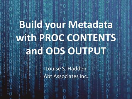 Build your Metadata with PROC CONTENTS and ODS OUTPUT Louise S. Hadden Abt Associates Inc.