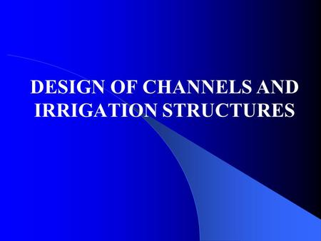 DESIGN OF CHANNELS AND IRRIGATION STRUCTURES. DESIGN OF CHANNELS FOR STEADY UNIFORM FLOW Channels are very important in Engineering projects especially.