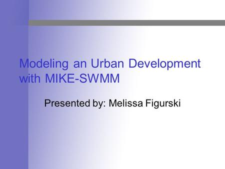 Modeling an Urban Development with MIKE-SWMM Presented by: Melissa Figurski.