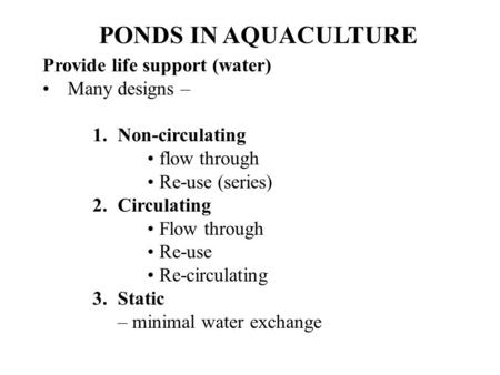 PONDS IN AQUACULTURE Provide life support (water) Many designs – 1.Non-circulating flow through Re-use (series) 2.Circulating Flow through Re-use Re-circulating.