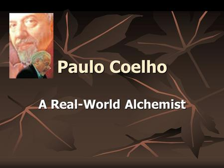 Paulo Coelho A Real-World Alchemist. Paulo Coelho Born in Rio de Janeiro, Brazil Born in Rio de Janeiro, Brazil Always wanted to be a writer Always wanted.