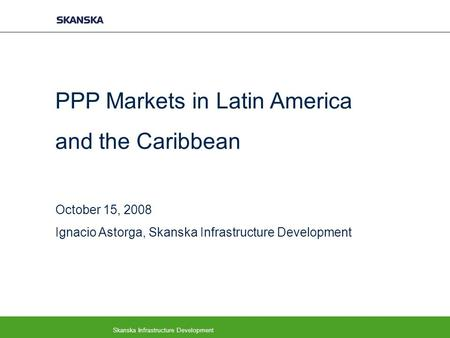 Skanska Infrastructure Development PPP Markets in Latin America and the Caribbean October 15, 2008 Ignacio Astorga, Skanska Infrastructure Development.