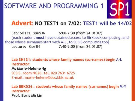 SOFTWARE AND PROGRAMMING 1 Advert : NO TEST1 on 7/02: TEST1 will be 14/02 Lab: SH131, BBK536 6:00-7:30 (from 24.01.07) [each student must have obtained.
