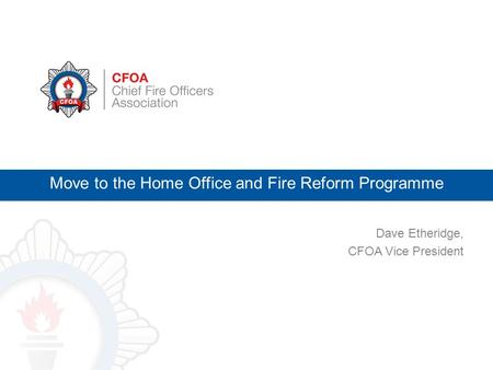 Dave Etheridge, CFOA Vice President Move to the Home Office and Fire Reform Programme.