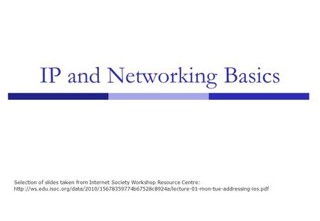 IP and Networking Basics Selection of slides taken from Internet Society Workshop Resource Centre: