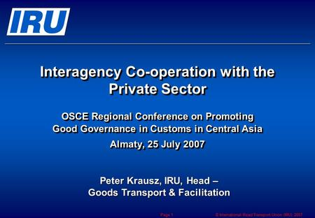 © International Road Transport Union (IRU) 2007 Page 1 Interagency Co-operation with the Private Sector OSCE Regional Conference on Promoting Good Governance.