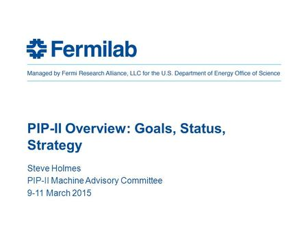 PIP-II Overview: Goals, Status, Strategy Steve Holmes PIP-II Machine Advisory Committee 9-11 March 2015.