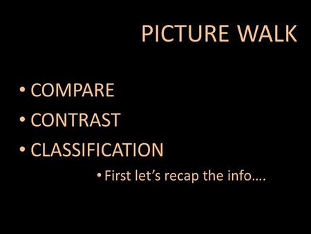 COMPARE CONTRAST CLASSIFICATION First let's recap the info…. PICTURE WALK.