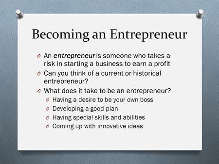Becoming an Entrepreneur O An entrepreneur is someone who takes a risk in starting a business to earn a profit O Can you think of a current or historical.