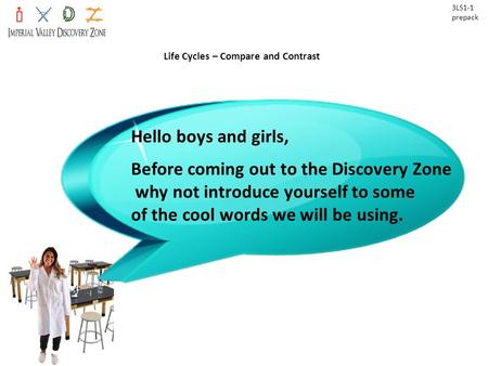Life Cycles – Compare and Contrast 3LS1-1 prepack Hello boys and girls, Before coming out to the Discovery Zone why not introduce yourself to some of the.