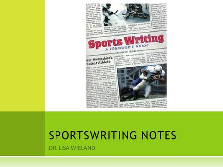 DR. LISA WIELAND SPORTSWRITING NOTES. WHY AND HOW THE MEDIA COVER S SPORTS  Radio and TV give the immediate news, such as the scores.  Newspapers determine.