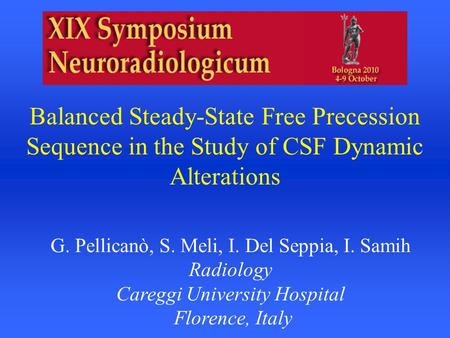 Balanced Steady-State Free Precession Sequence in the Study of CSF Dynamic Alterations G. Pellicanò, S. Meli, I. Del Seppia, I. Samih Radiology Careggi.